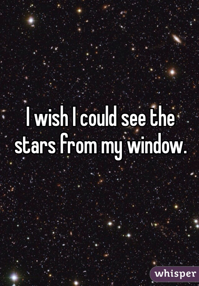 I wish I could see the stars from my window.