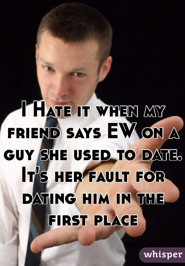 I Hate it when my friend says EW on a guy she used to date. It's her fault for dating him in the first place