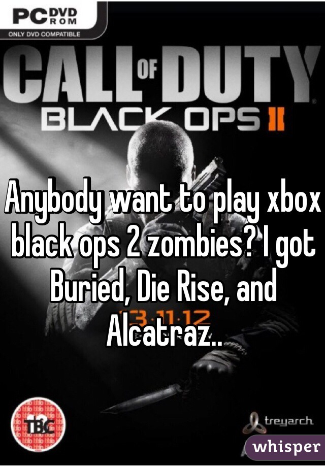 Anybody want to play xbox black ops 2 zombies? I got Buried, Die Rise, and Alcatraz..
