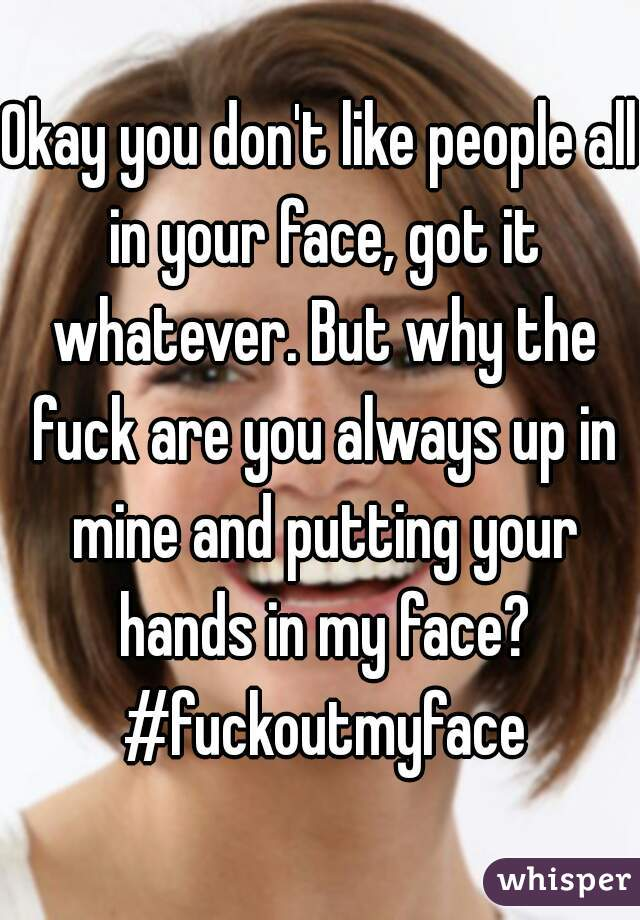 Okay you don't like people all in your face, got it whatever. But why the fuck are you always up in mine and putting your hands in my face? #fuckoutmyface