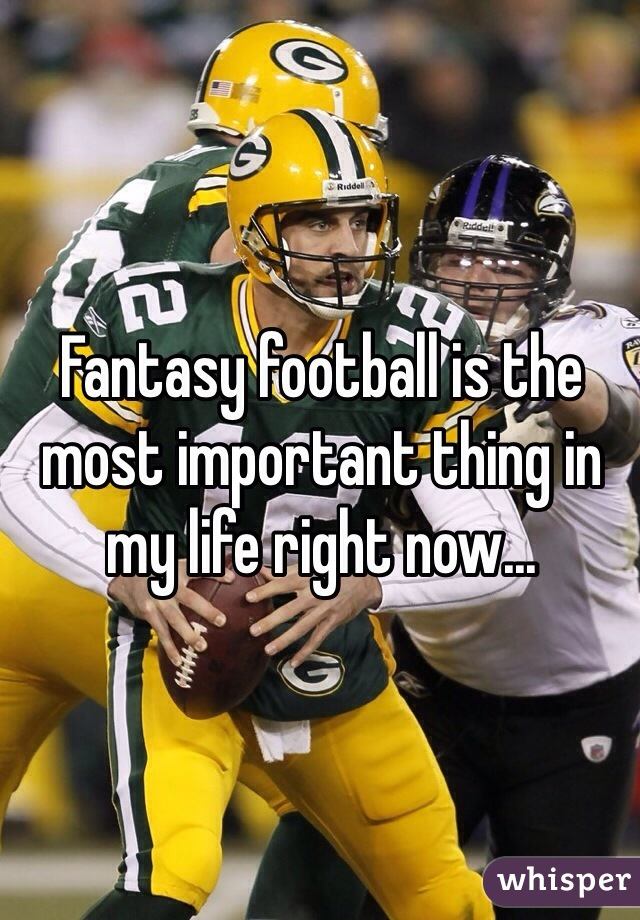 Fantasy football is the most important thing in my life right now...