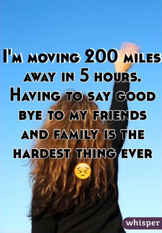 I'm moving 200 miles away in 5 hours. Having to say good bye to my friends and family is the hardest thing ever 😣