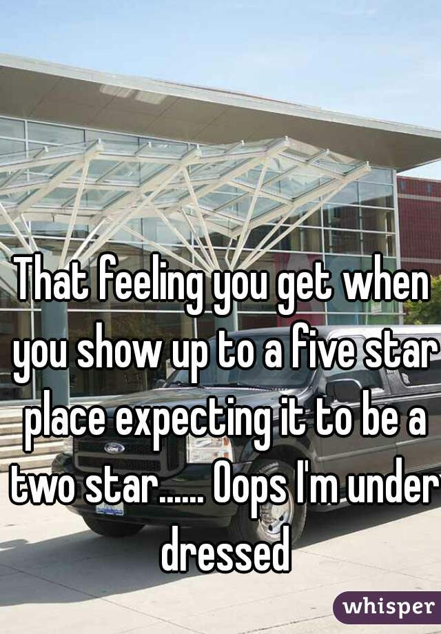 That feeling you get when you show up to a five star place expecting it to be a two star...... Oops I'm under dressed