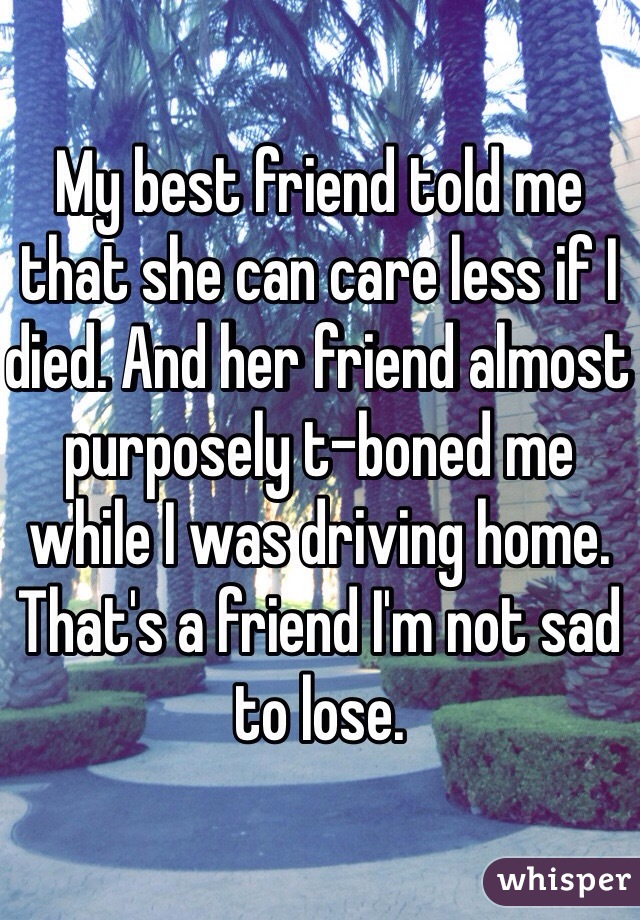 My best friend told me that she can care less if I died. And her friend almost purposely t-boned me while I was driving home. That's a friend I'm not sad to lose.