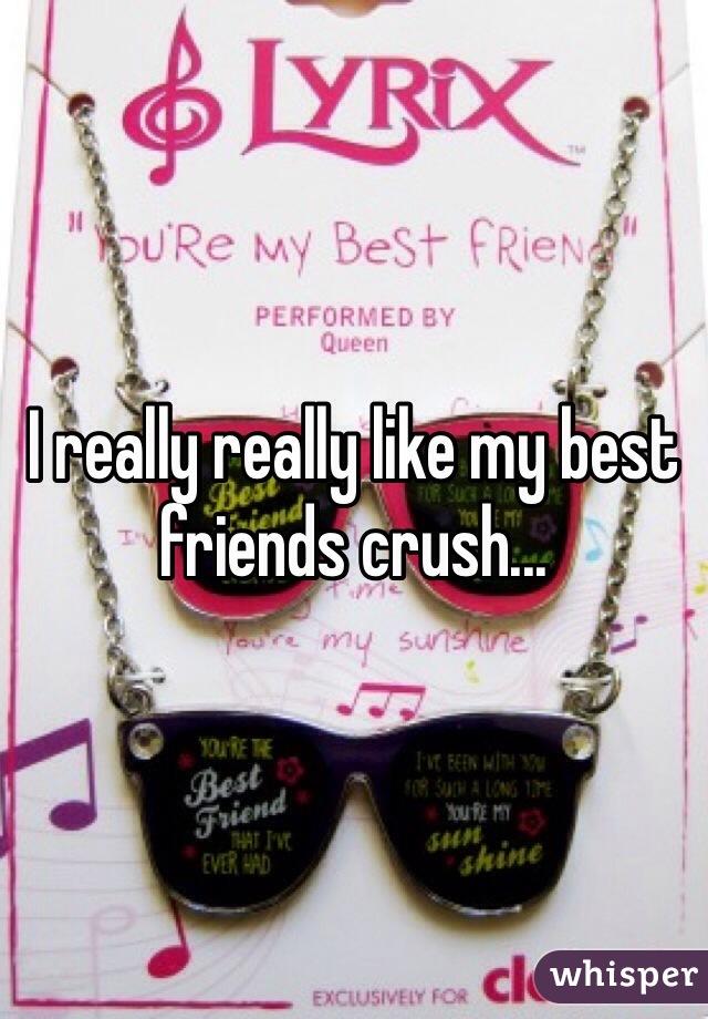 I really really like my best friends crush...