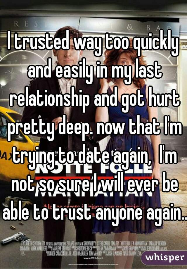 I trusted way too quickly and easily in my last relationship and got hurt pretty deep. now that I'm trying to date again,  I'm not so sure I will ever be able to trust anyone again...