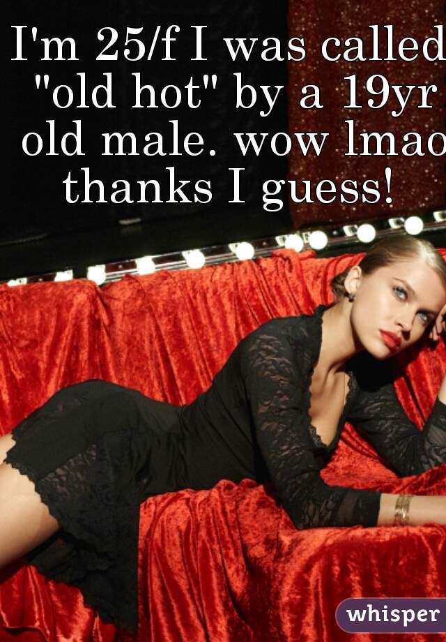 "I'm 25/f I was called ""old hot"" by a 19yr old male. wow lmao thanks I guess!"