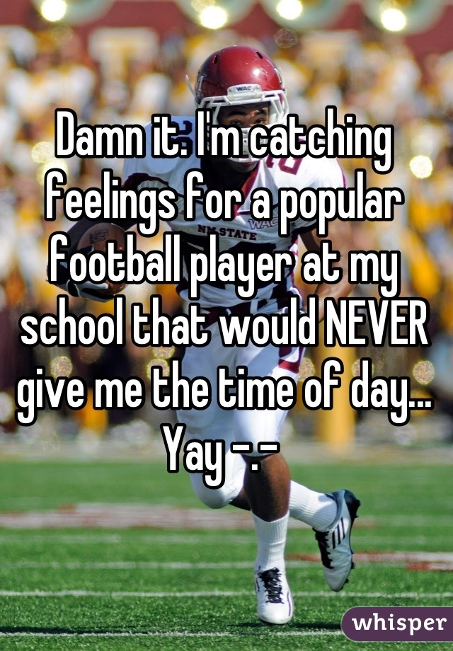 Damn it. I'm catching feelings for a popular football player at my school that would NEVER give me the time of day...  Yay -.-
