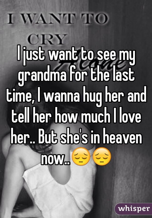 I just want to see my grandma for the last time, I wanna hug her and tell her how much I love her.. But she's in heaven now..😔😔