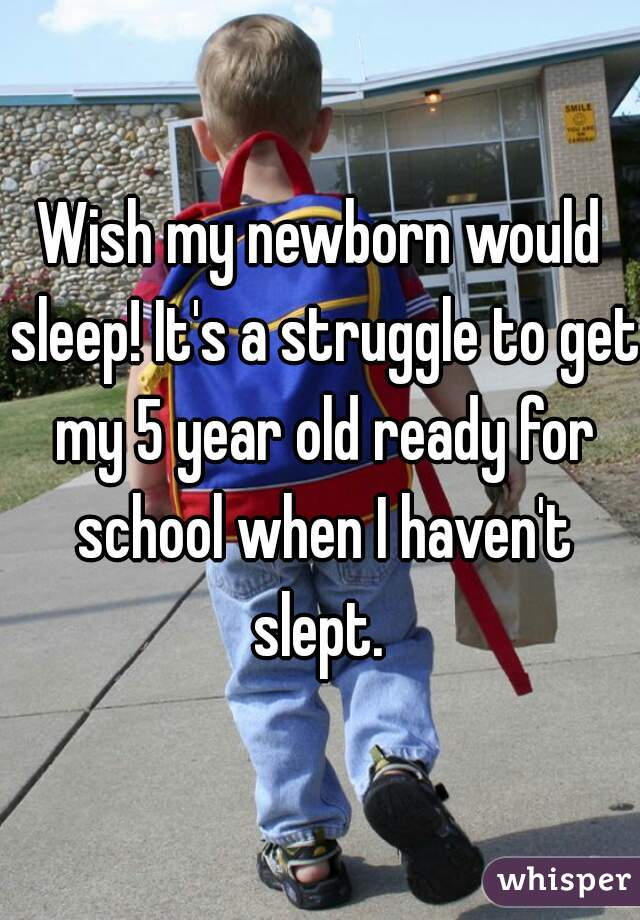 Wish my newborn would sleep! It's a struggle to get my 5 year old ready for school when I haven't slept.