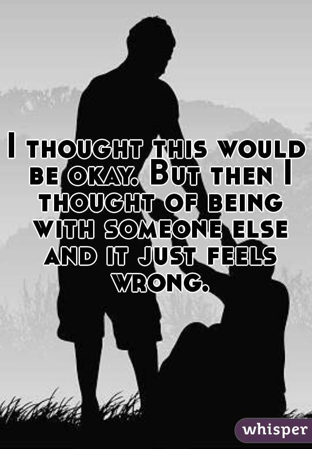 I thought this would be okay. But then I thought of being with someone else and it just feels wrong.