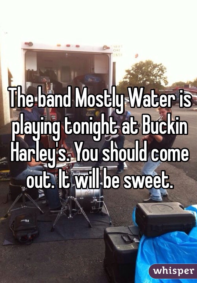 The band Mostly Water is playing tonight at Buckin Harley's. You should come out. It will be sweet.
