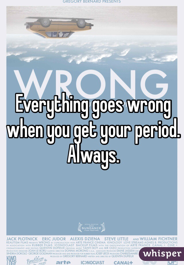 Everything goes wrong when you get your period. Always.