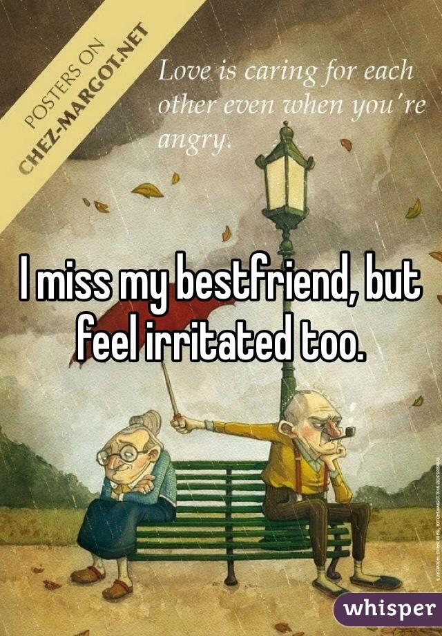 I miss my bestfriend, but feel irritated too.