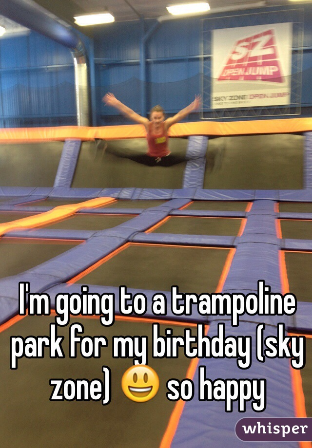 I'm going to a trampoline park for my birthday (sky zone) 😃 so happy
