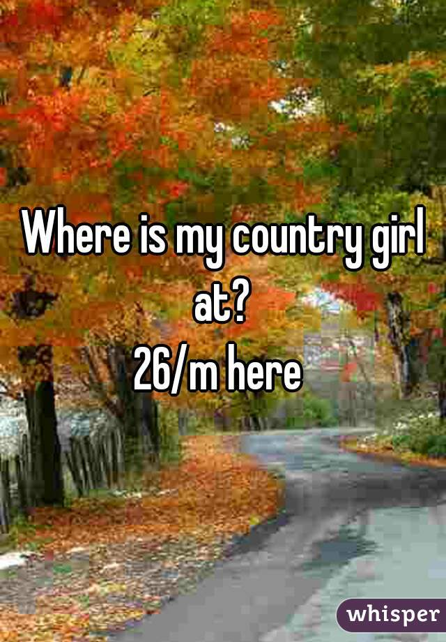 Where is my country girl at?  26/m here