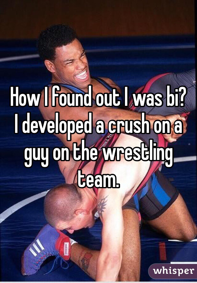 How I found out I was bi? I developed a crush on a guy on the wrestling team.