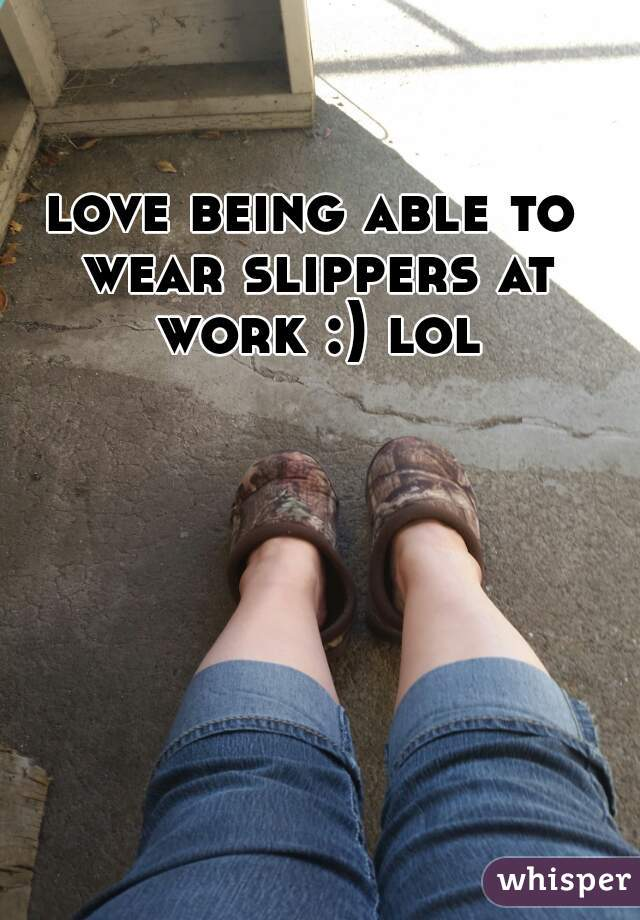 love being able to wear slippers at work :) lol