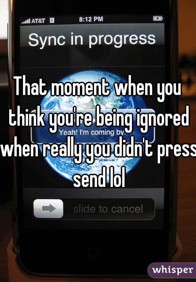 That moment when you think you're being ignored when really you didn't press send lol
