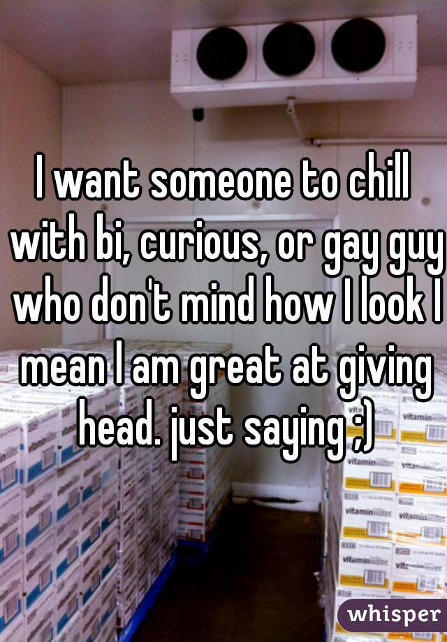 I want someone to chill with bi, curious, or gay guy who don't mind how I look I mean I am great at giving head. just saying ;)