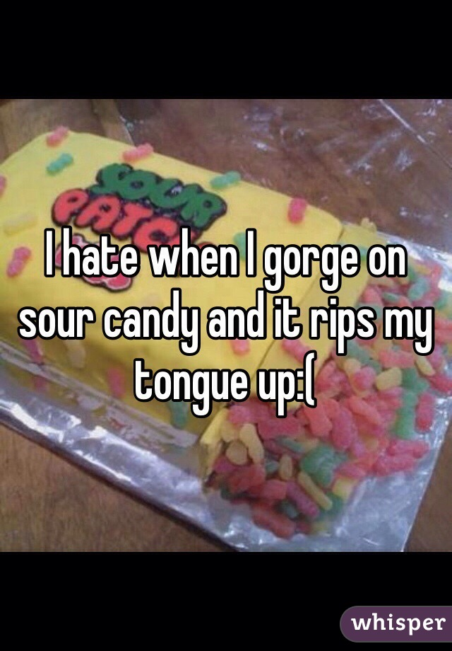 I hate when I gorge on sour candy and it rips my tongue up:(
