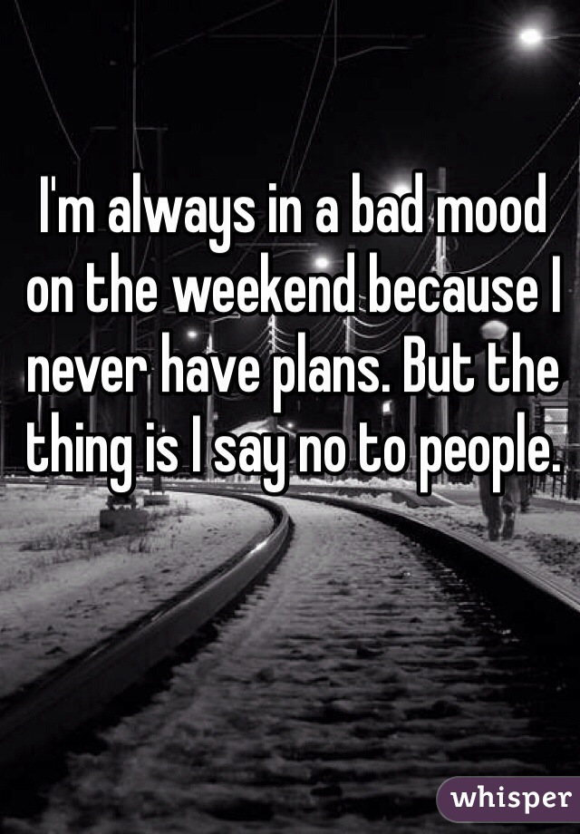 I'm always in a bad mood on the weekend because I never have plans. But the thing is I say no to people.
