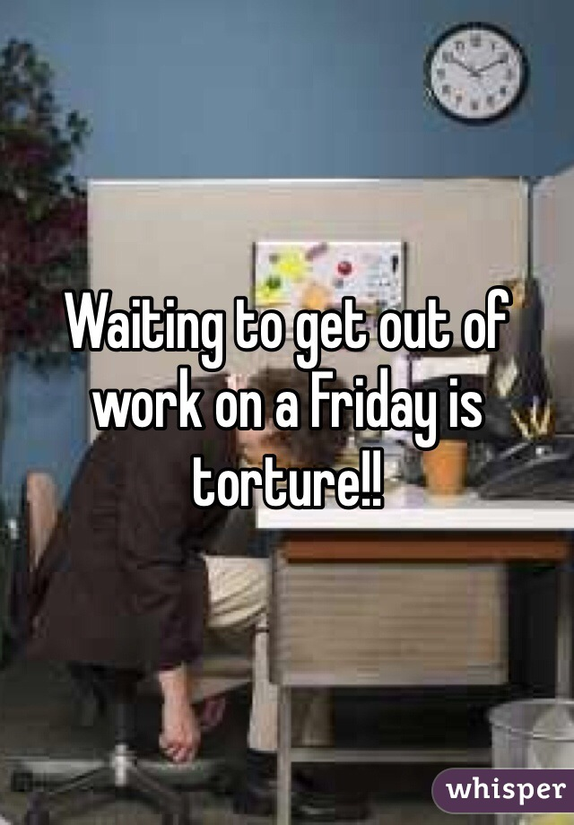 Waiting to get out of work on a Friday is torture!!