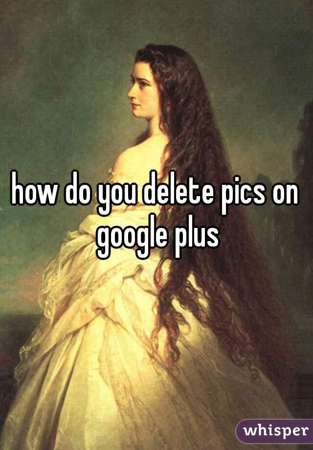 how do you delete pics on google plus