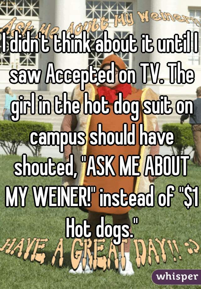 """I didn't think about it until I saw Accepted on TV. The girl in the hot dog suit on campus should have shouted, """"ASK ME ABOUT MY WEINER!"""" instead of """"$1 Hot dogs."""""""