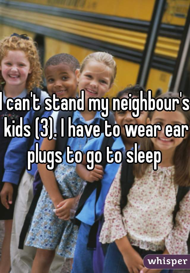 I can't stand my neighbour's kids (3). I have to wear ear plugs to go to sleep