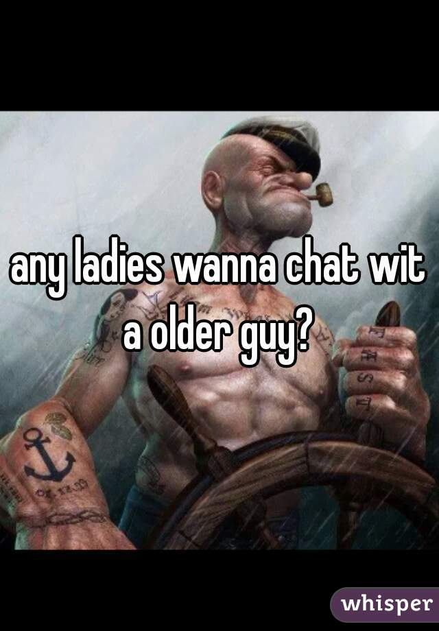 any ladies wanna chat wit a older guy?