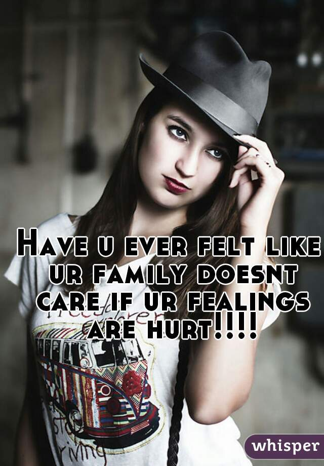 Have u ever felt like ur family doesnt care if ur fealings are hurt!!!!