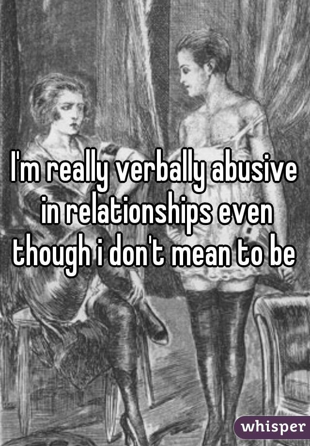 I'm really verbally abusive in relationships even though i don't mean to be
