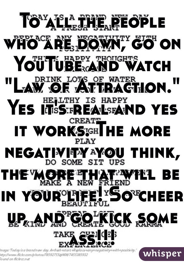 "To all the people who are down, go on YouTube and watch ""Law of Attraction.""  Yes it's real and yes it works. The more negativity you think, the more that will be in your life! So cheer up, and go kick some ass!!!"