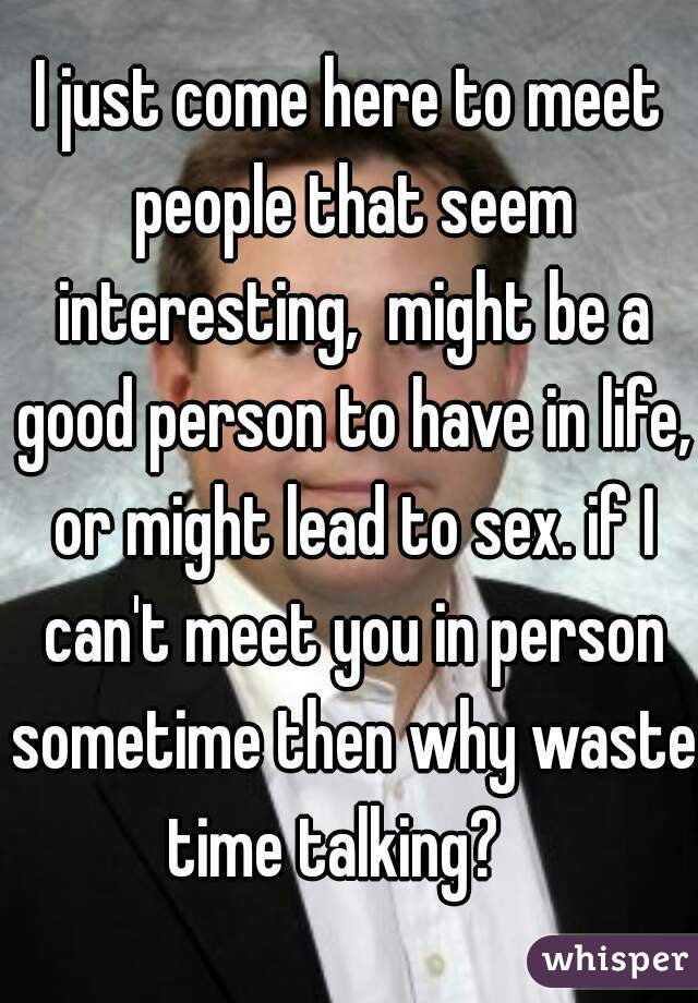 I just come here to meet people that seem interesting,  might be a good person to have in life, or might lead to sex. if I can't meet you in person sometime then why waste time talking?