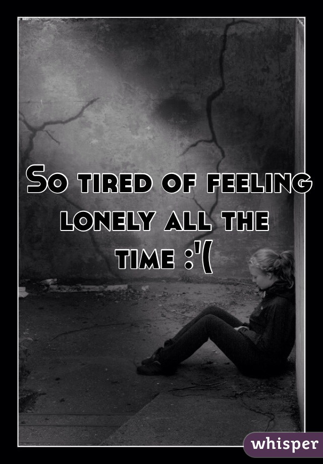 So tired of feeling lonely all the time :'(