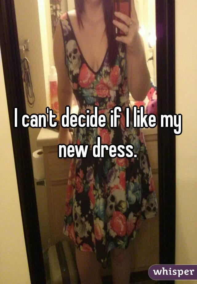 I can't decide if I like my new dress.