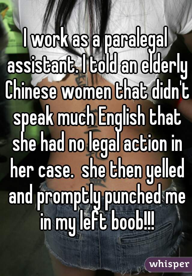 I work as a paralegal assistant. I told an elderly Chinese women that didn't speak much English that she had no legal action in her case.  she then yelled and promptly punched me in my left boob!!!