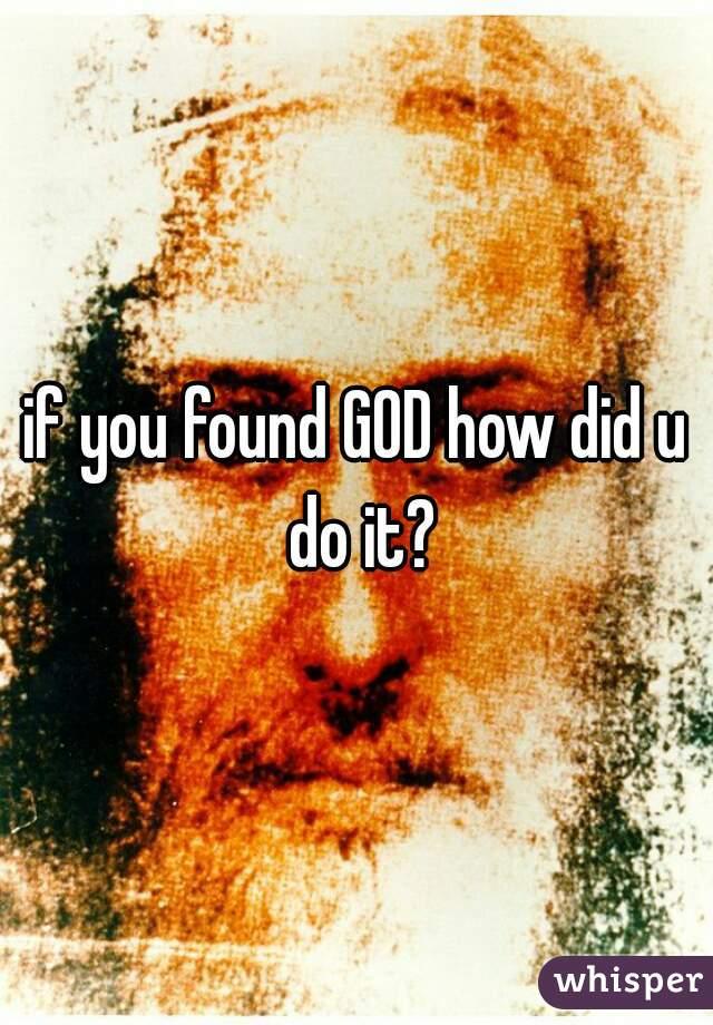 if you found GOD how did u do it?