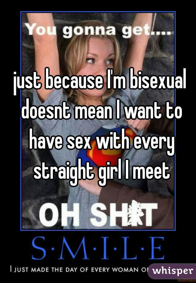just because I'm bisexual doesnt mean I want to have sex with every straight girl I meet