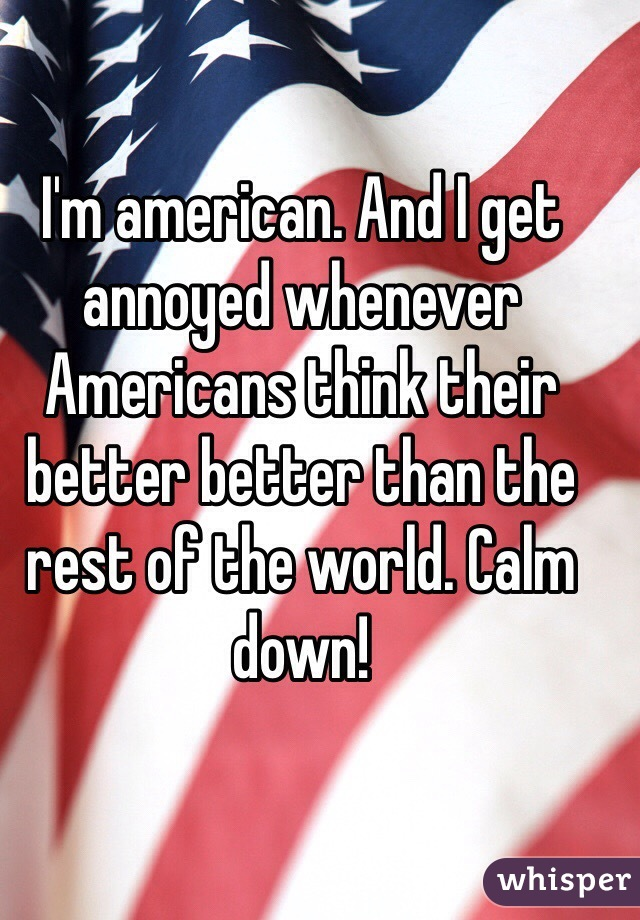 I'm american. And I get annoyed whenever Americans think their better better than the rest of the world. Calm down!