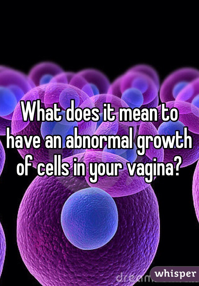 What does it mean to have an abnormal growth of cells in your vagina?