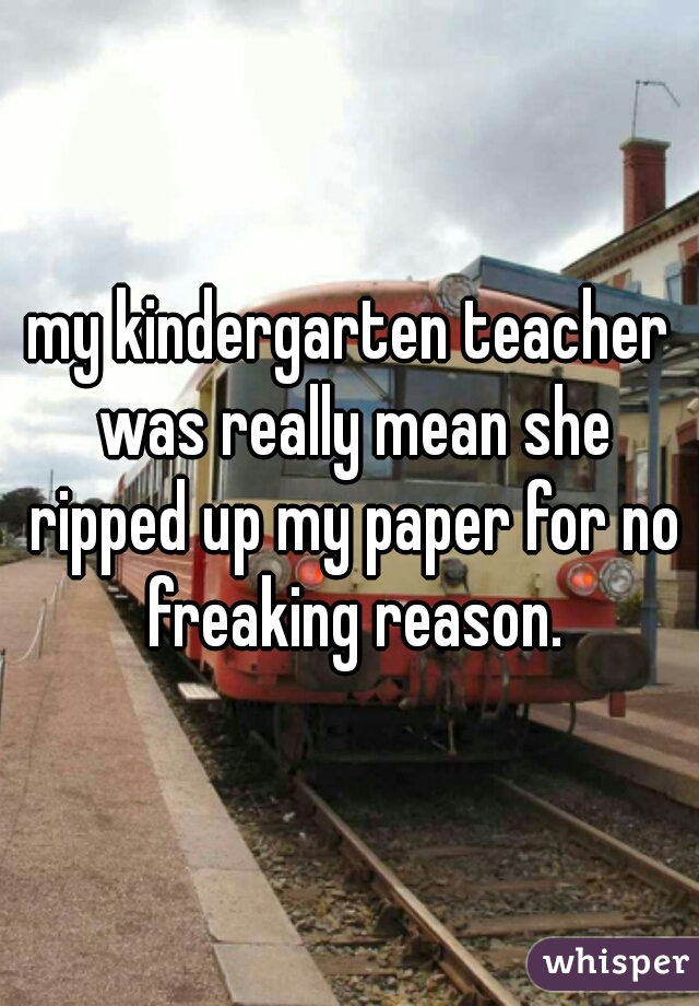 my kindergarten teacher was really mean she ripped up my paper for no freaking reason.