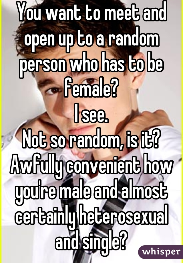 You want to meet and open up to a random person who has to be female? I see. Not so random, is it? Awfully convenient how you're male and almost certainly heterosexual and single?