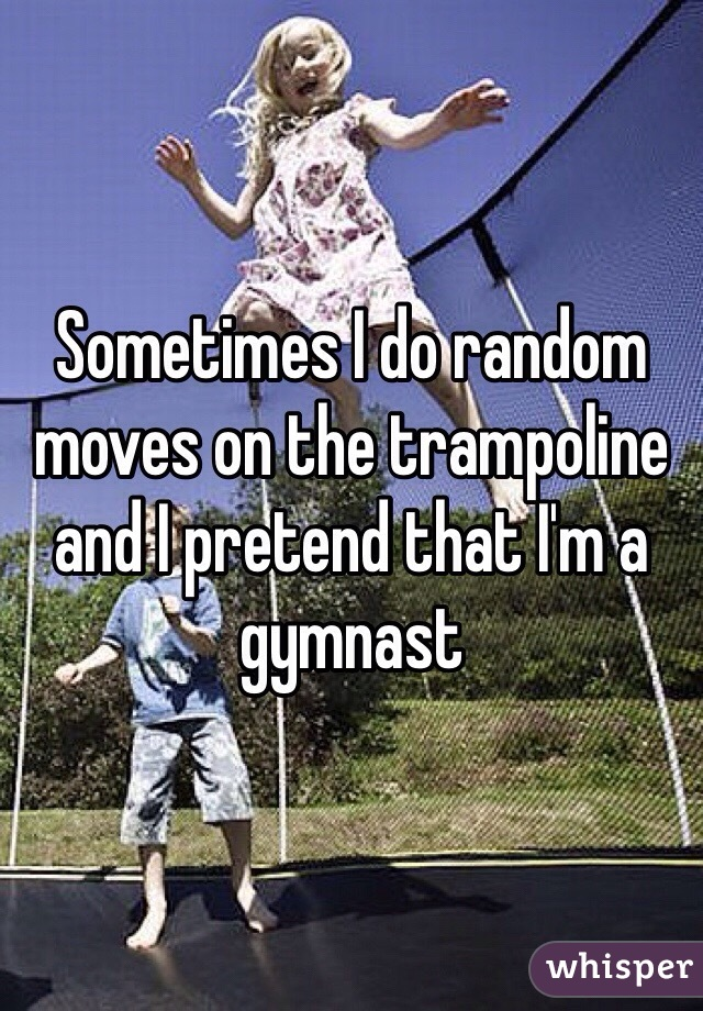 Sometimes I do random moves on the trampoline and I pretend that I'm a gymnast