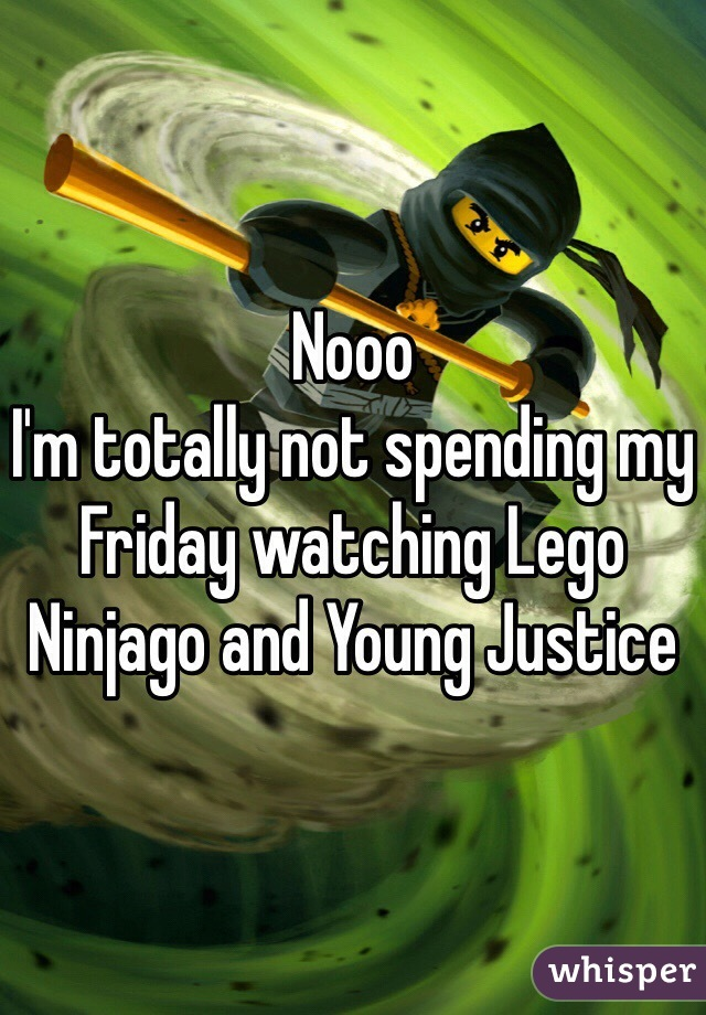 Nooo  I'm totally not spending my Friday watching Lego Ninjago and Young Justice
