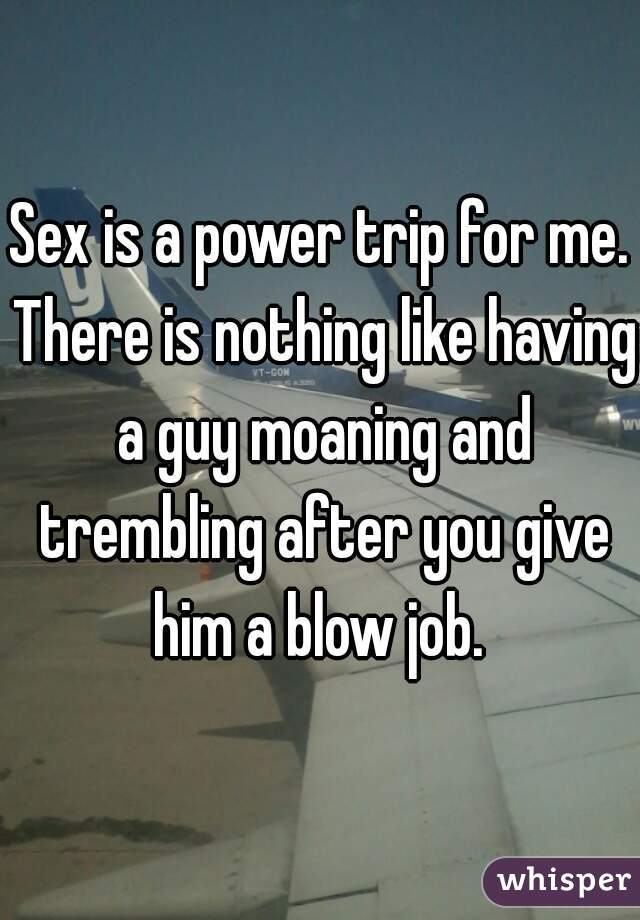 Sex is a power trip for me. There is nothing like having a guy moaning and trembling after you give him a blow job.