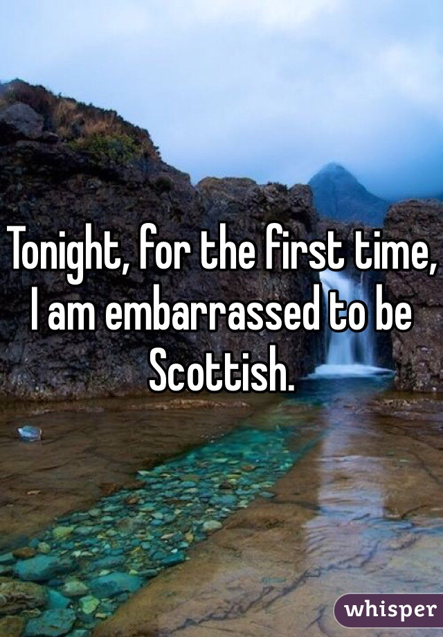 Tonight, for the first time, I am embarrassed to be Scottish.