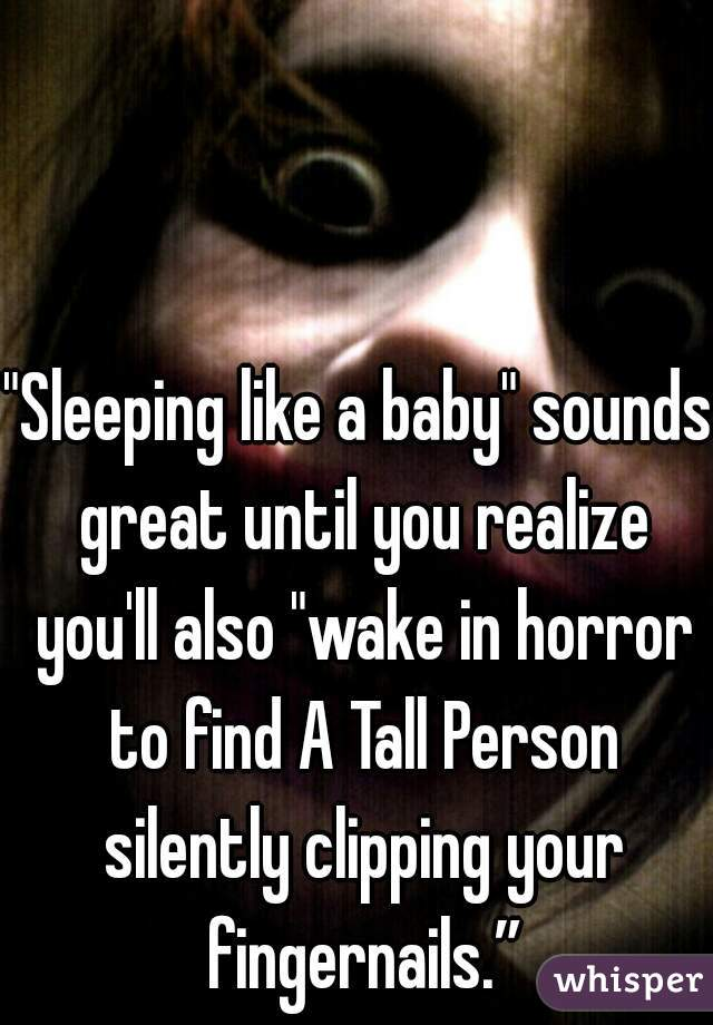 """Sleeping like a baby"" sounds great until you realize you'll also ""wake in horror to find A Tall Person silently clipping your fingernails."""