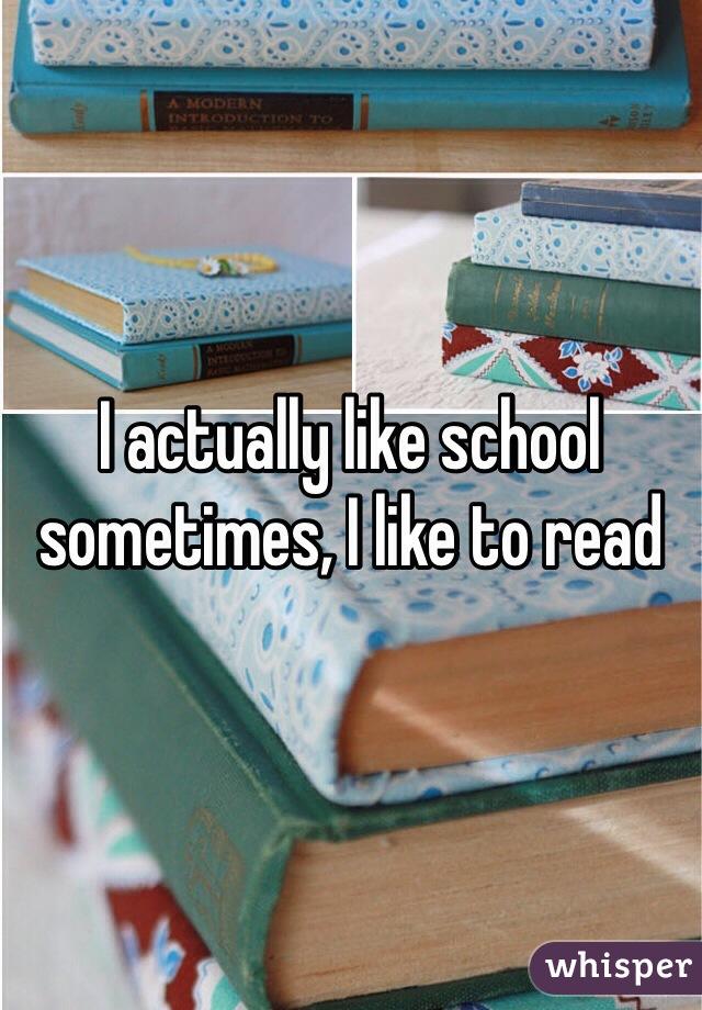 I actually like school sometimes, I like to read